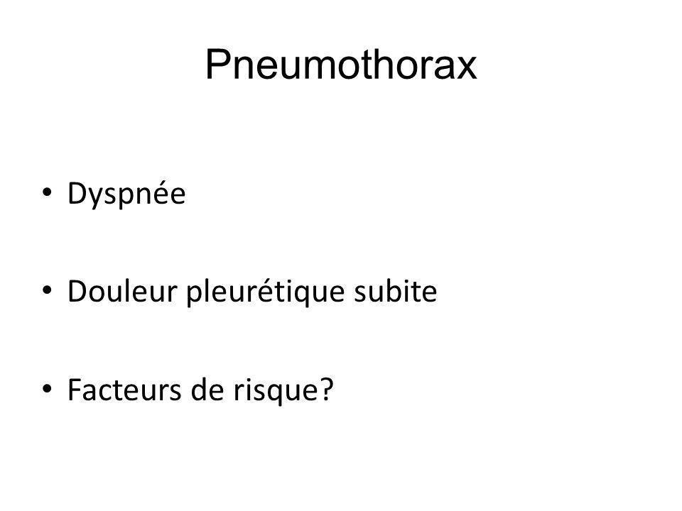 Pneumothorax Dyspnée Douleur pleurétique subite Facteurs de risque?