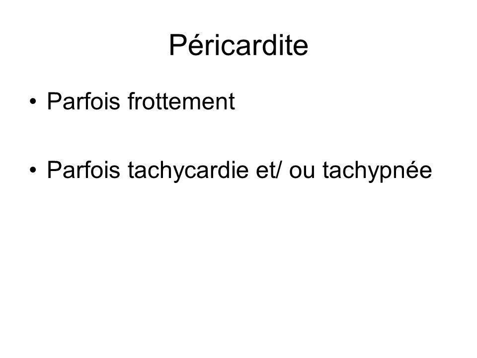 Péricardite Parfois frottement Parfois tachycardie et/ ou tachypnée