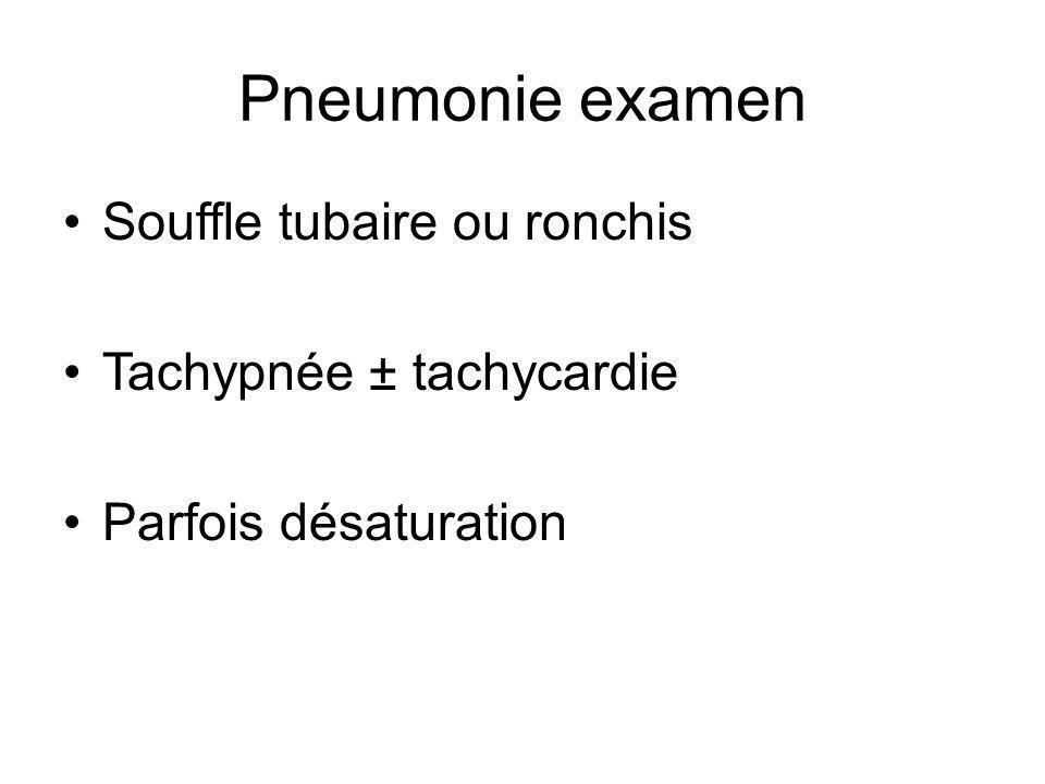 Pneumonie examen Souffle tubaire ou ronchis Tachypnée ± tachycardie Parfois désaturation