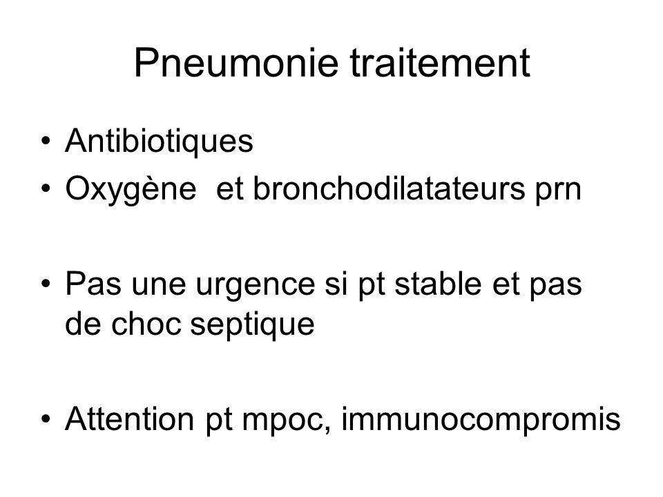 Pneumonie traitement Antibiotiques Oxygène et bronchodilatateurs prn Pas une urgence si pt stable et pas de choc septique Attention pt mpoc, immunocompromis