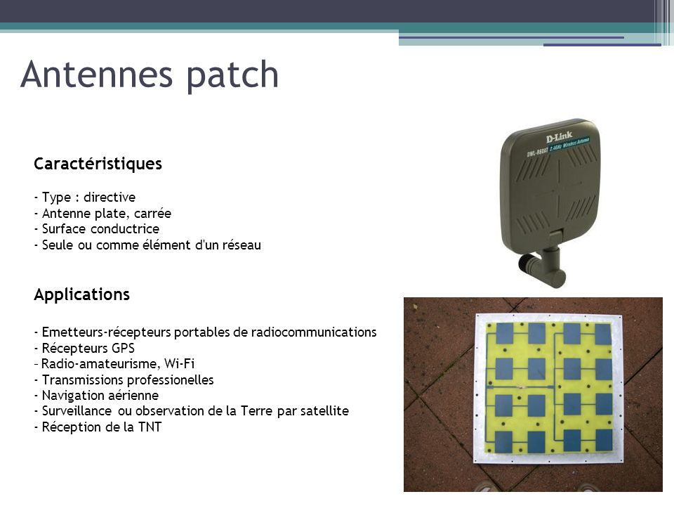 Antennes patch Caractéristiques - Type : directive - Antenne plate, carrée - Surface conductrice - Seule ou comme élément d'un réseau Applications - E