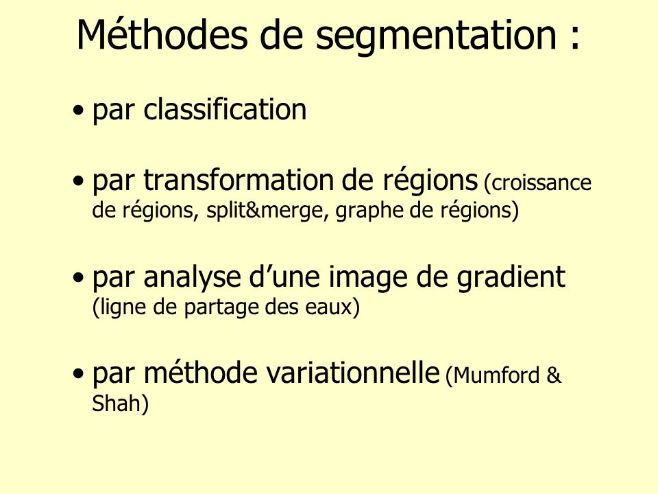 Fonctionnelle de Mumford & Shah (II) Cas particulier : –u est constante sur chaque région : s R i, u(x,y)=g i =cst Connaissant K, u est donné E(u,K)=E(K) La régularisation repose entièrement sur la minimisation des longueurs de contours Paramètre définit léchelle de perception de limage croissance de r é gion : absence de crit è re sur contours g é n è re r é gions irr é guli è res, é troites, petites … faible segmentation fine croit segmentation devient de + en + grossi è re