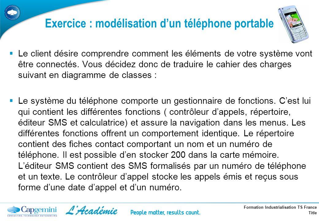Formation Industrialisation TS France Title Exercice : modélisation dun téléphone portable Le client désire comprendre comment les éléments de votre s