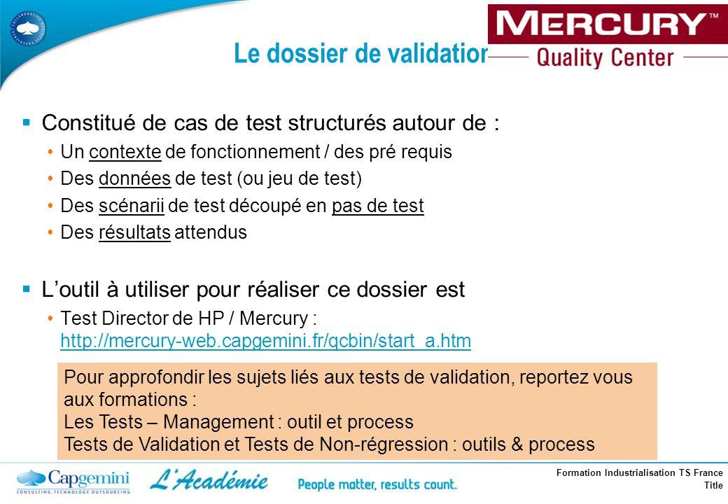 Formation Industrialisation TS France Title Le dossier de validation Constitué de cas de test structurés autour de : Un contexte de fonctionnement / d