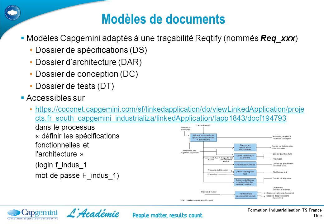 Formation Industrialisation TS France Title Modèles de documents Modèles Capgemini adaptés à une traçabilité Reqtify (nommés Req_xxx) Dossier de spéci