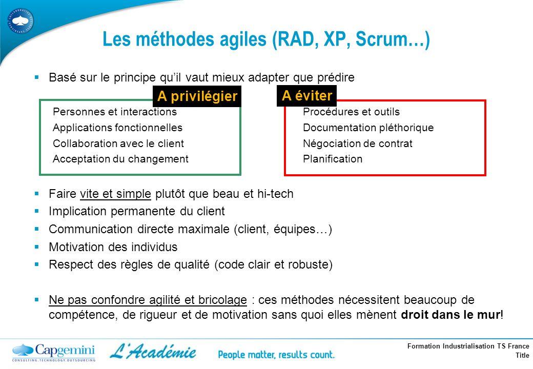 Formation Industrialisation TS France Title Les méthodes agiles (RAD, XP, Scrum…) Basé sur le principe quil vaut mieux adapter que prédire Personnes e