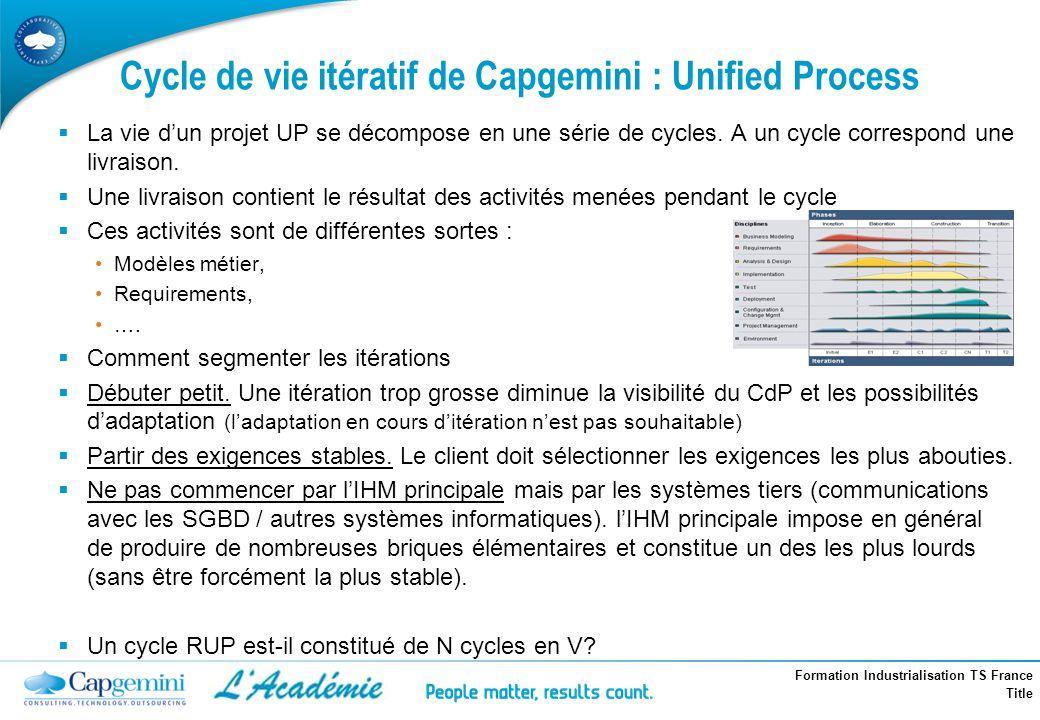 Formation Industrialisation TS France Title Cycle de vie itératif de Capgemini : Unified Process La vie dun projet UP se décompose en une série de cyc
