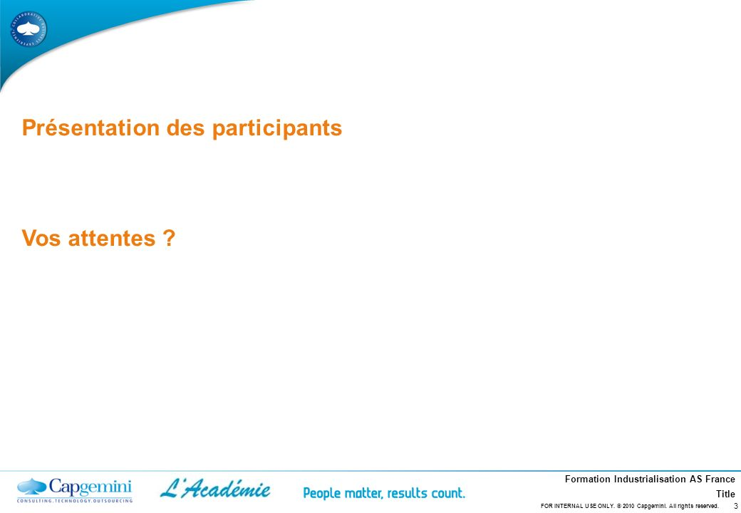 Formation Industrialisation AS France Title Présentation des participants Vos attentes ? 3 FOR INTERNAL USE ONLY. © 2010 Capgemini. All rights reserve