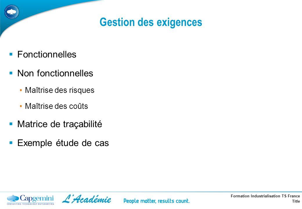 Formation Industrialisation TS France Title Gestion des exigences Fonctionnelles Non fonctionnelles Maîtrise des risques Maîtrise des coûts Matrice de