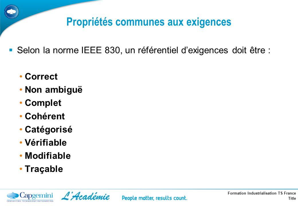 Formation Industrialisation TS France Title Propriétés communes aux exigences Selon la norme IEEE 830, un référentiel dexigences doit être : Correct N