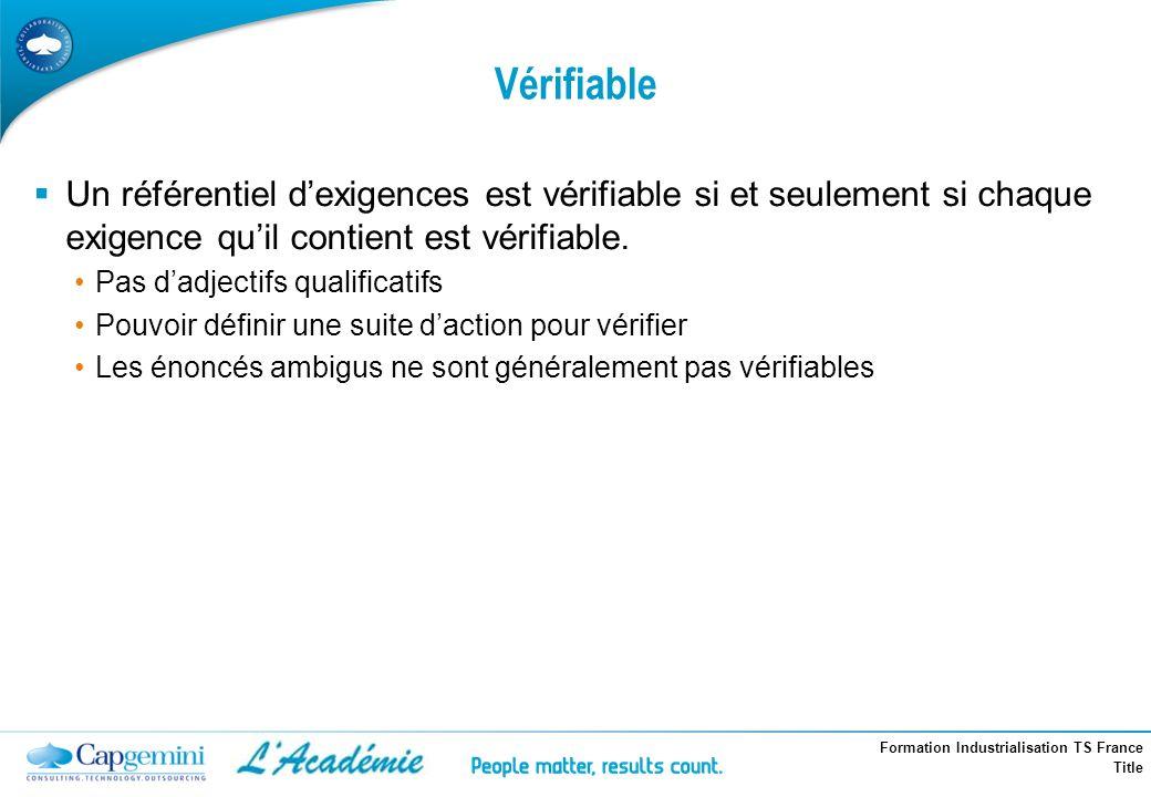 Formation Industrialisation TS France Title Vérifiable Un référentiel dexigences est vérifiable si et seulement si chaque exigence quil contient est v