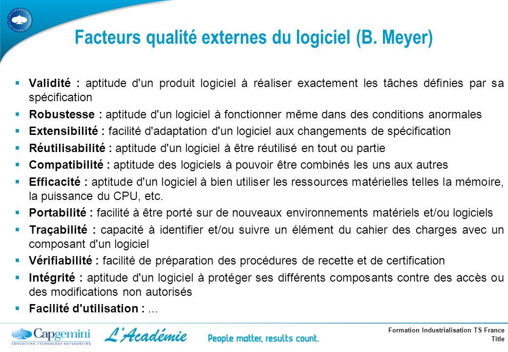 Formation Industrialisation TS France Title Facteurs qualité externes du logiciel (B. Meyer) Validité : aptitude d'un produit logiciel à réaliser exac