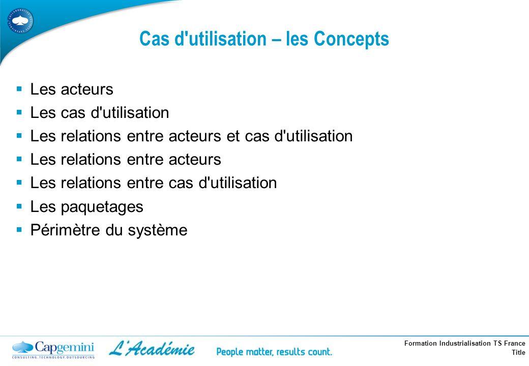 Formation Industrialisation TS France Title Cas d'utilisation – les Concepts Les acteurs Les cas d'utilisation Les relations entre acteurs et cas d'ut