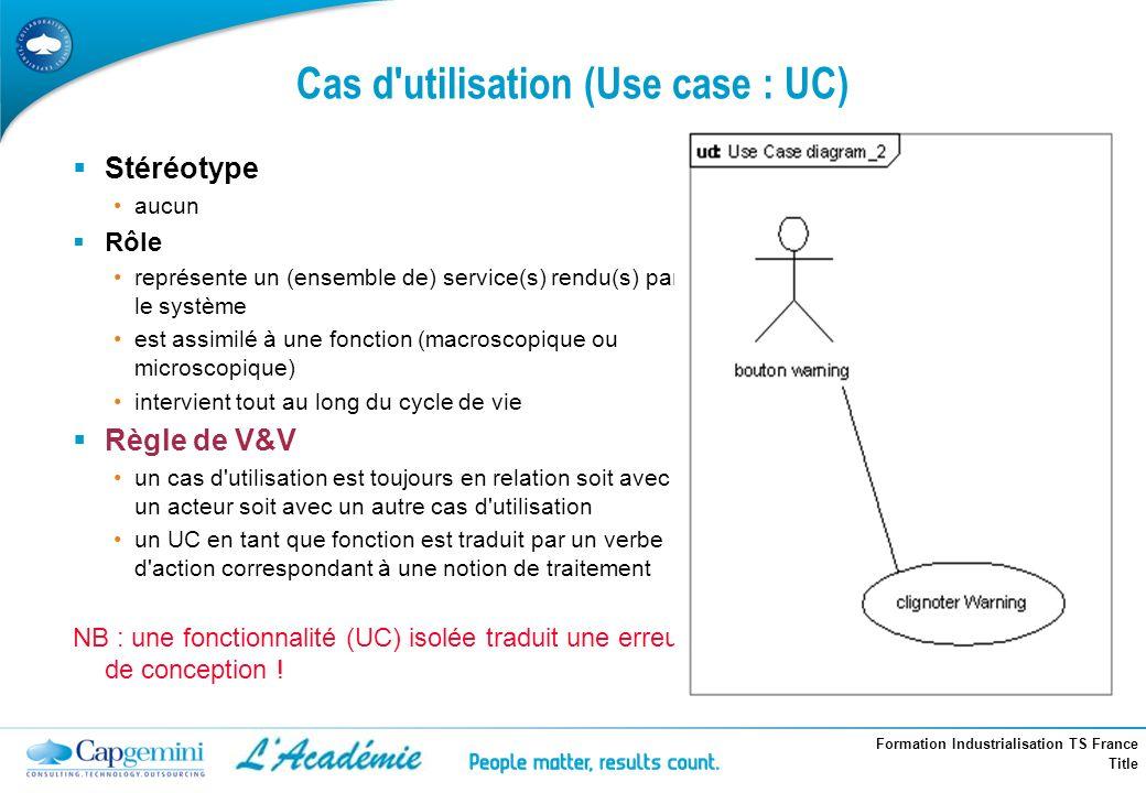 Formation Industrialisation TS France Title Cas d'utilisation (Use case : UC) Stéréotype aucun Rôle représente un (ensemble de) service(s) rendu(s) pa