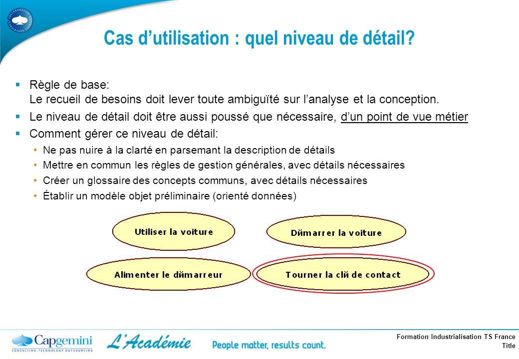 Formation Industrialisation TS France Title Règle de base: Le recueil de besoins doit lever toute ambiguïté sur lanalyse et la conception. Le niveau d