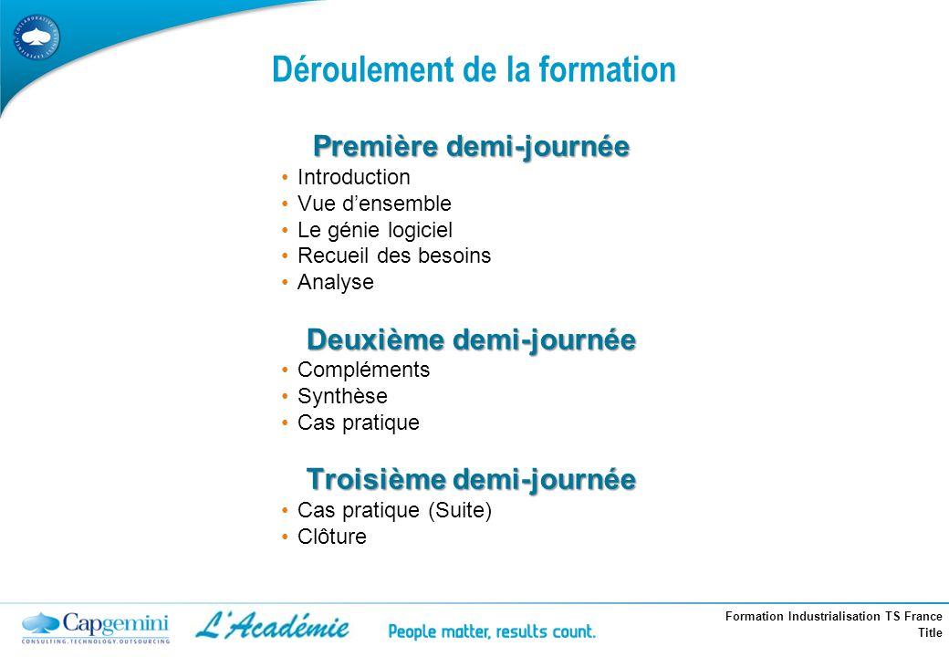 Formation Industrialisation TS France Title Déroulement de la formation Première demi-journée Introduction Vue densemble Le génie logiciel Recueil des