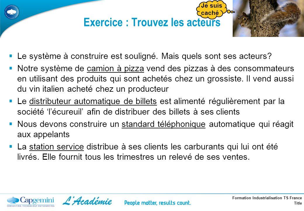 Formation Industrialisation TS France Title Exercice : Trouvez les acteurs Le système à construire est souligné. Mais quels sont ses acteurs? Notre sy