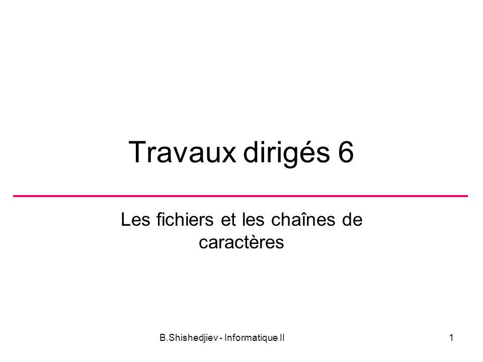 B.Shishedjiev - Informatique II1 Travaux dirigés 6 Les fichiers et les chaînes de caractères