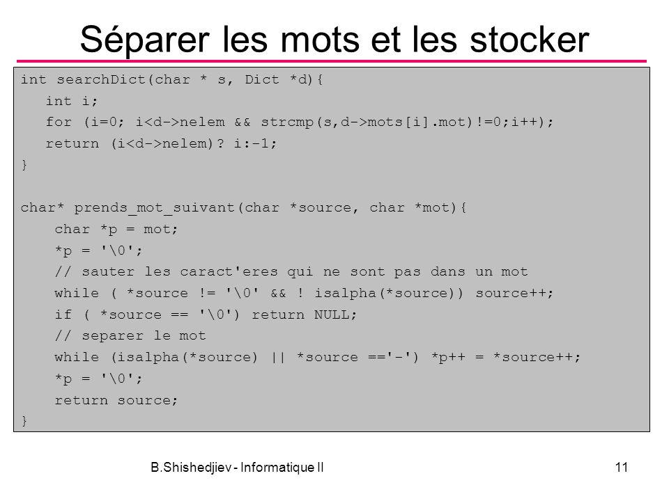 B.Shishedjiev - Informatique II11 Séparer les mots et les stocker int searchDict(char * s, Dict *d){ int i; for (i=0; i nelem && strcmp(s,d->mots[i].m