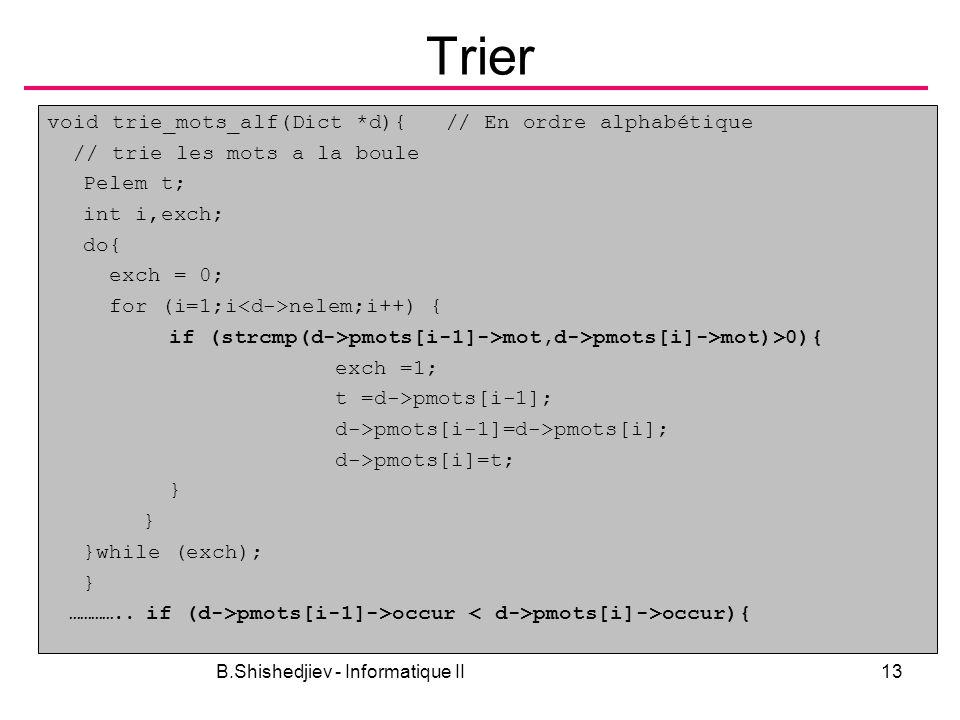 B.Shishedjiev - Informatique II13 Trier void trie_mots_alf(Dict *d){ // En ordre alphabétique // trie les mots a la boule Pelem t; int i,exch; do{ exc