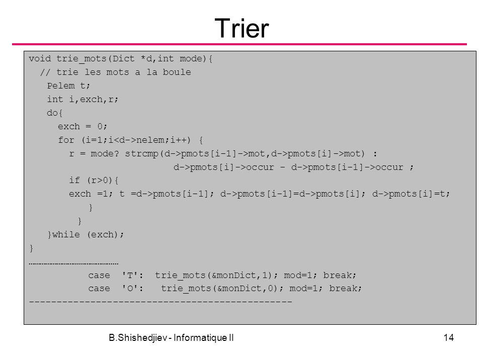 B.Shishedjiev - Informatique II14 Trier void trie_mots(Dict *d,int mode){ // trie les mots a la boule Pelem t; int i,exch,r; do{ exch = 0; for (i=1;i