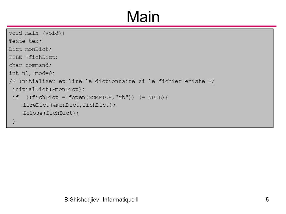 B.Shishedjiev - Informatique II5 Main void main (void){ Texte tex; Dict monDict; FILE *fichDict; char command; int nl, mod=0; /* Initialiser et lire l