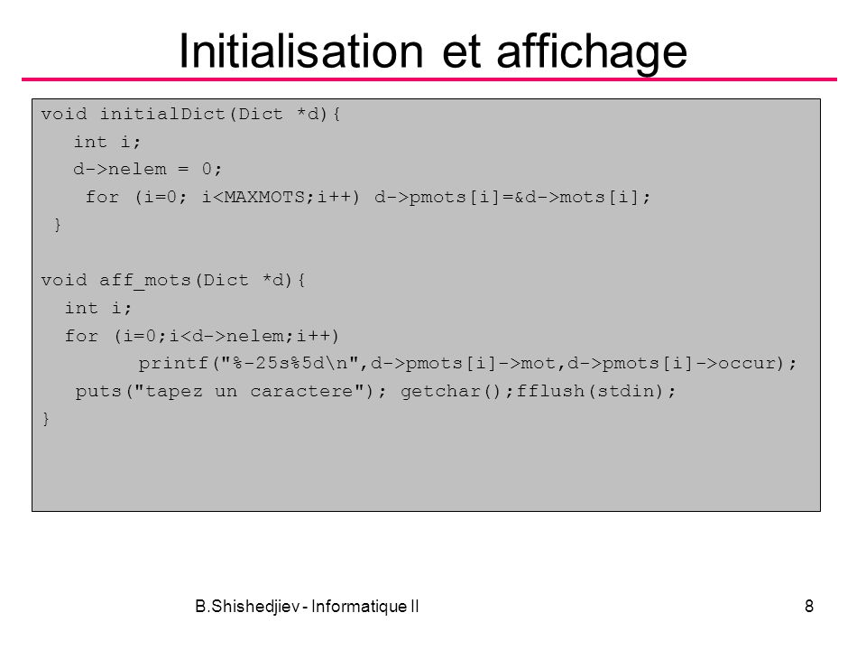 B.Shishedjiev - Informatique II8 Initialisation et affichage void initialDict(Dict *d){ int i; d->nelem = 0; for (i=0; i pmots[i]=&d->mots[i]; } void