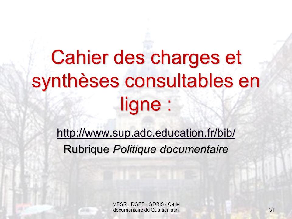 MESR - DGES - SDBIS / Carte documentaire du Quartier latin 31 Cahier des charges et synthèses consultables en ligne : http://www.sup.adc.education.fr/bib/ Rubrique Politique documentaire