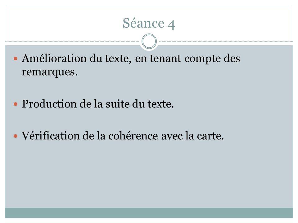 Séance 4 Amélioration du texte, en tenant compte des remarques. Production de la suite du texte. Vérification de la cohérence avec la carte.