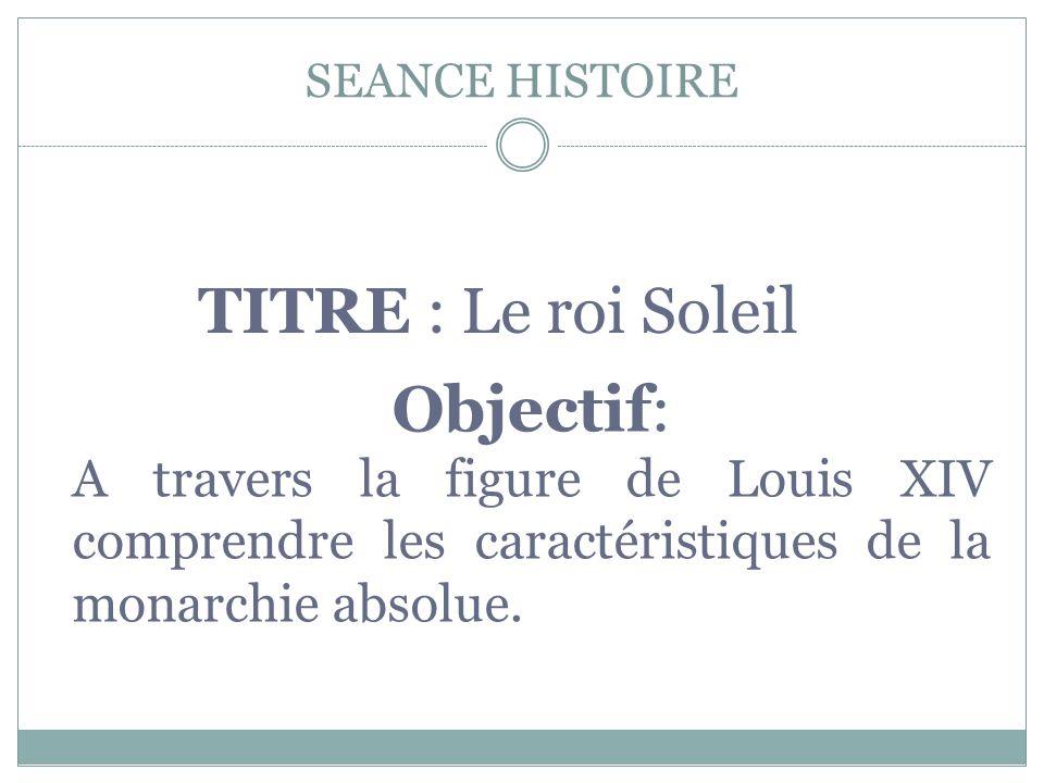 SEANCE HISTOIRE TITRE : Le roi Soleil Objectif: A travers la figure de Louis XIV comprendre les caractéristiques de la monarchie absolue.