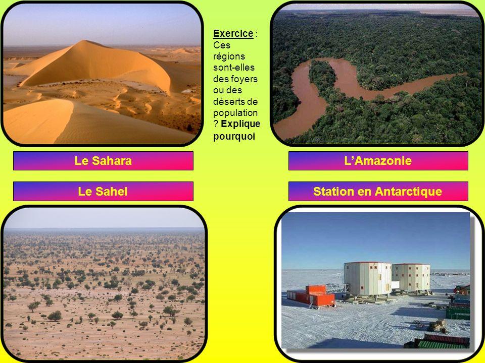 Le Sahara Le Sahel LAmazonie Station en Antarctique Exercice : Ces régions sont-elles des foyers ou des déserts de population ? Explique pourquoi