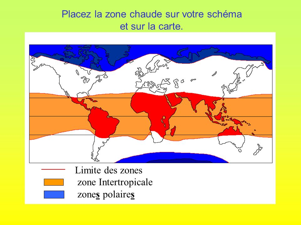 Limite des zones zone Intertropicale zones polaires Placez la zone chaude sur votre schéma et sur la carte.