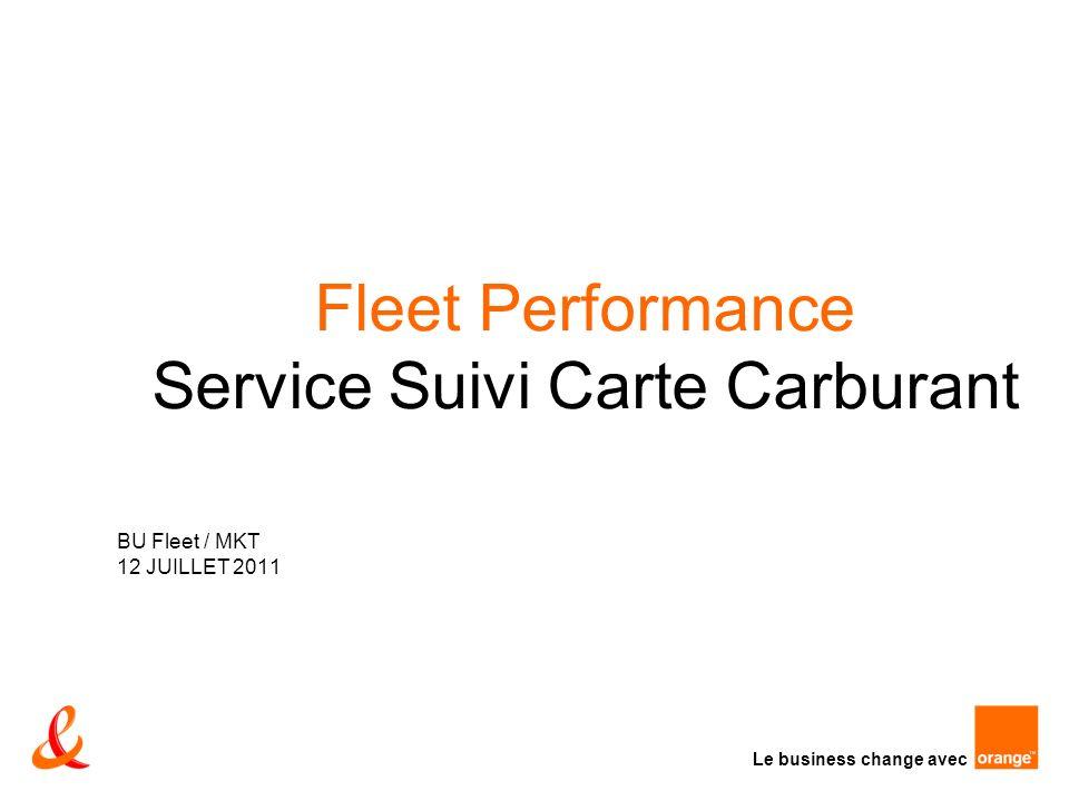 Le business change avec Fleet Performance Service Suivi Carte Carburant BU Fleet / MKT 12 JUILLET 2011