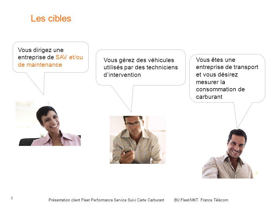 2 Présentation client Fleet Performance Service Suivi Carte Carburant BU Fleet/MKT France Télécom Les cibles Vous dirigez une entreprise de SAV et/ou