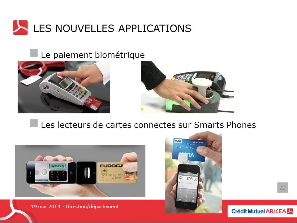 LES NOUVELLES APPLICATIONS Le paiement biométrique Les lecteurs de cartes connectes sur Smarts Phones 19 mai 2014 – Direction/département 22