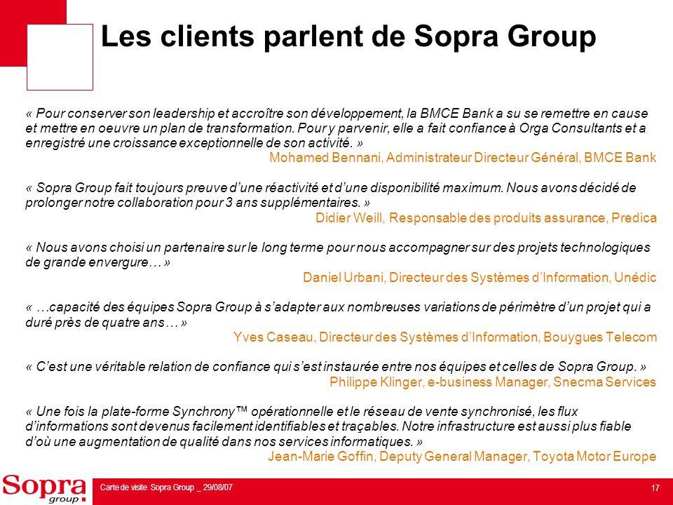 17 Carte de visite Sopra Group _ 29/08/07 Les clients parlent de Sopra Group « Pour conserver son leadership et accroître son développement, la BMCE Bank a su se remettre en cause et mettre en oeuvre un plan de transformation.