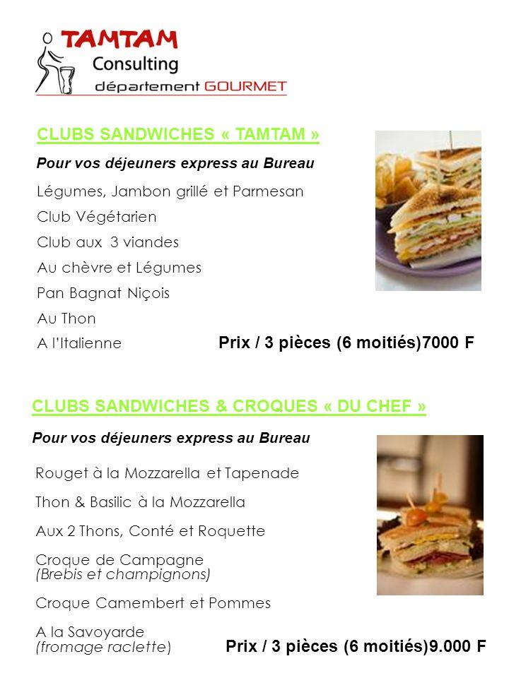 Légumes, Jambon grillé et Parmesan Club Végétarien Club aux 3 viandes Au chèvre et Légumes Pan Bagnat Niçois Au Thon A lItalienne Prix / 3 pièces (6 moitiés)9.000 F CLUBS SANDWICHES « TAMTAM » Pour vos déjeuners express au Bureau CLUBS SANDWICHES & CROQUES « DU CHEF » Pour vos déjeuners express au Bureau Rouget à la Mozzarella et Tapenade Thon & Basilic à la Mozzarella Aux 2 Thons, Conté et Roquette Croque de Campagne (Brebis et champignons) Croque Camembert et Pommes A la Savoyarde (fromage raclette) Prix / 3 pièces (6 moitiés)7000 F
