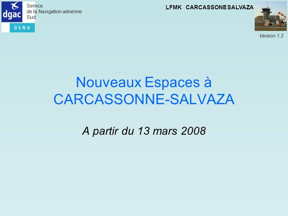 Service de la Navigation aérienne Sud LFMK CARCASSONE SALVAZA Version 1.3 Nouveaux Espaces à CARCASSONNE-SALVAZA A partir du 13 mars 2008