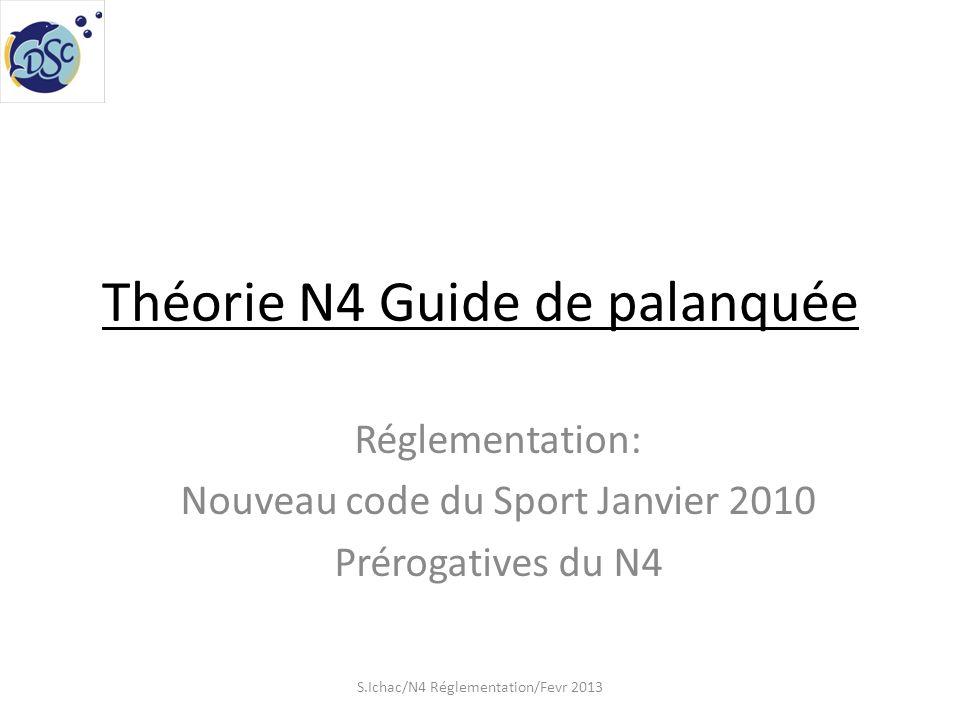 Théorie N4 Guide de palanquée Réglementation: Nouveau code du Sport Janvier 2010 Prérogatives du N4 S.Ichac/N4 Réglementation/Fevr 2013