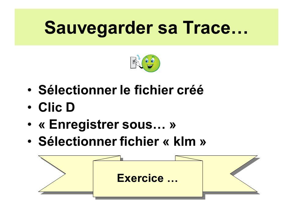 Sauvegarder sa Trace… Sélectionner le fichier créé Clic D « Enregistrer sous… » Sélectionner fichier « klm » Exercice …