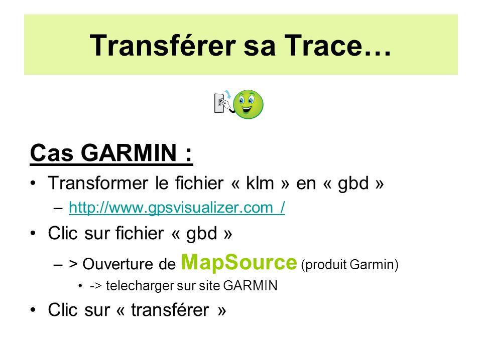 Transférer sa Trace… Cas GARMIN : Transformer le fichier « klm » en « gbd » –http://www.gpsvisualizer.com /http://www.gpsvisualizer.com / Clic sur fichier « gbd » –> Ouverture de MapSource (produit Garmin) -> telecharger sur site GARMIN Clic sur « transférer »