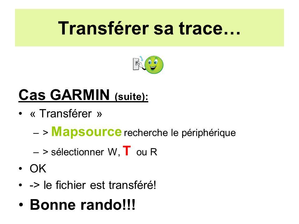 Transférer sa trace… Cas GARMIN (suite): « Transférer » –> Mapsource recherche le périphérique –> sélectionner W, T ou R OK -> le fichier est transféré.