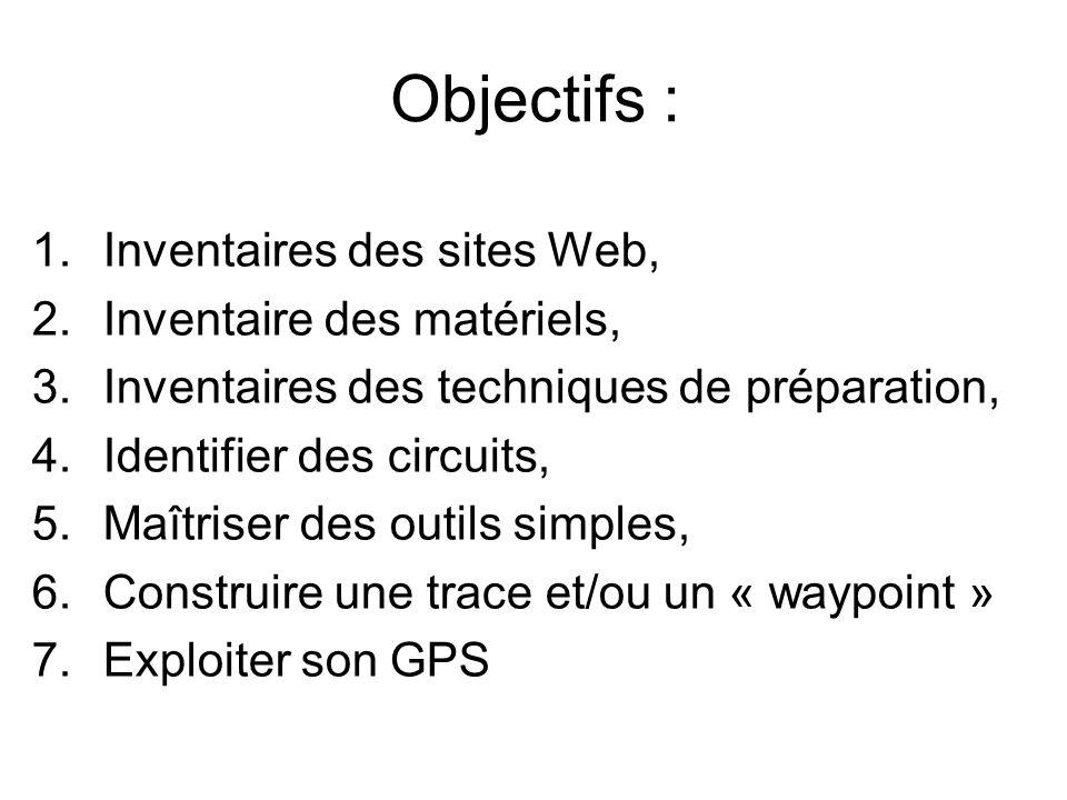 Objectifs : 1.Inventaires des sites Web, 2.Inventaire des matériels, 3.Inventaires des techniques de préparation, 4.Identifier des circuits, 5.Maîtriser des outils simples, 6.Construire une trace et/ou un « waypoint » 7.Exploiter son GPS