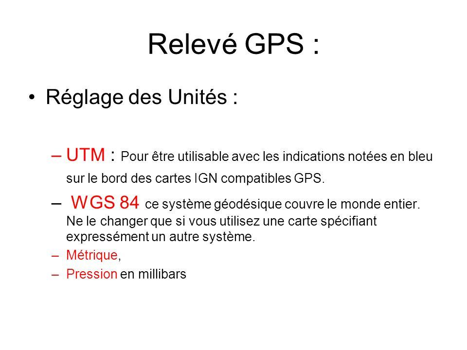 Relevé GPS : Réglage des Unités : –UTM : Pour être utilisable avec les indications notées en bleu sur le bord des cartes IGN compatibles GPS.