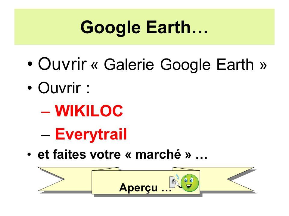 Google Earth… Ouvrir « Galerie Google Earth » Ouvrir : – WIKILOC – Everytrail et faites votre « marché » … Aperçu …