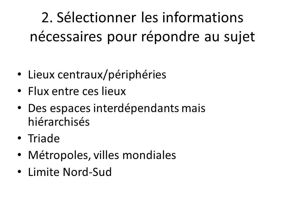 2. Sélectionner les informations nécessaires pour répondre au sujet Lieux centraux/périphéries Flux entre ces lieux Des espaces interdépendants mais h