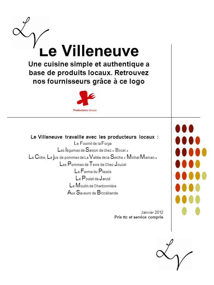 Les classiques: Kir royal (10cl)9.10 Kir Bourgogne aligoté (10cl)3.70 Kir pétillant (10cl)6.10 Kir breton (15 cl)3.50 Ricard (2cl)2.90 Suze (6cl)3.80 Martini Blanc, Rouge (6cl)4.00 Porto Blanc, Rouge (6cl)3.70 Les Bières: Heineken pression (25cl)3.50 Affligem pression (25cl)4.00 Carlsberg bouteille (33cl)4.20 Bière Bretonne (33cl)4.70 Les eaux: Eau de Perrier (50cl) 3.20 Eau de Perrier (100cl) 3.80 Vittel (50cl) 3.20 Vittel (100cl) 3.80 Les soft: Coca cola (33cl) 3.00 Coca cola zéro (33cl) 3.20 Orangina (25cl) 3.00 Jus dorange (25cl) 2.70 Jus de pamplemousse (25cl) 2.70 Jus de fruits (25cl) 3.00 Perrier (33cl) 3.00 Diabolo (25cl) 2.90 APERITIF Le Villeneuve Crus au verre Vin blanc Vin rouge Prix variables Vin Rosé Selon le choix Effervescent Brut de charvis (crémant de Bourgogne) (coupe 10cl 6.00 la bouteille 45.00) Champagne Jacquart brut mosaïque (coupe 10cl 9.00 la bouteille 60.00)