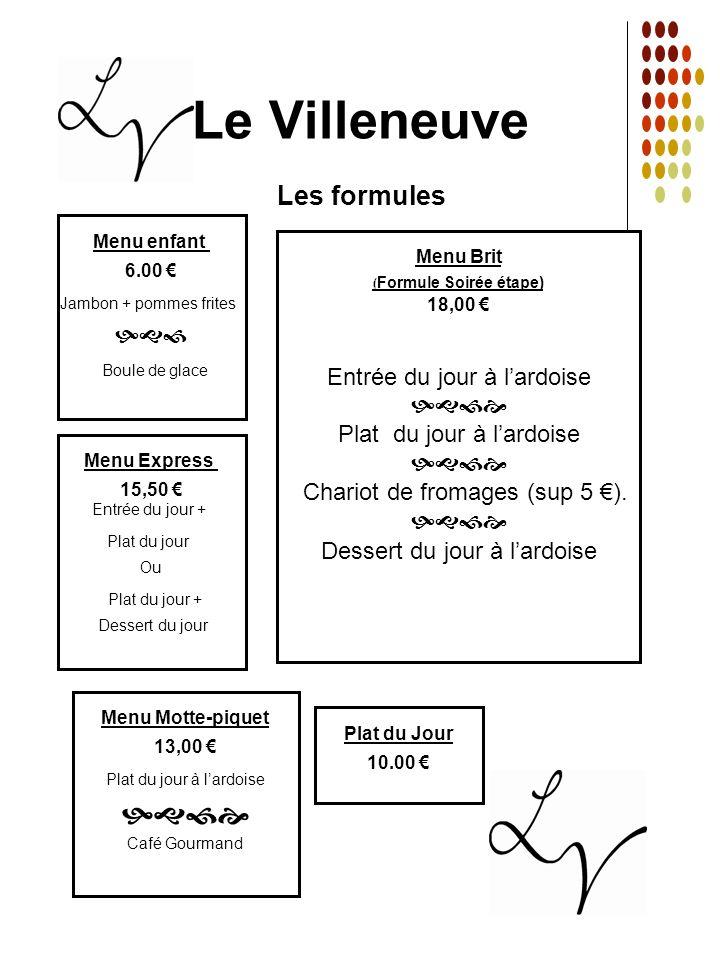 Le Villeneuve Les formules Plat du Jour 10.00 Menu Motte-piquet 13,00 Plat du jour à lardoise Café Gourmand Menu Brit ( Formule Soirée étape) 18,00 En