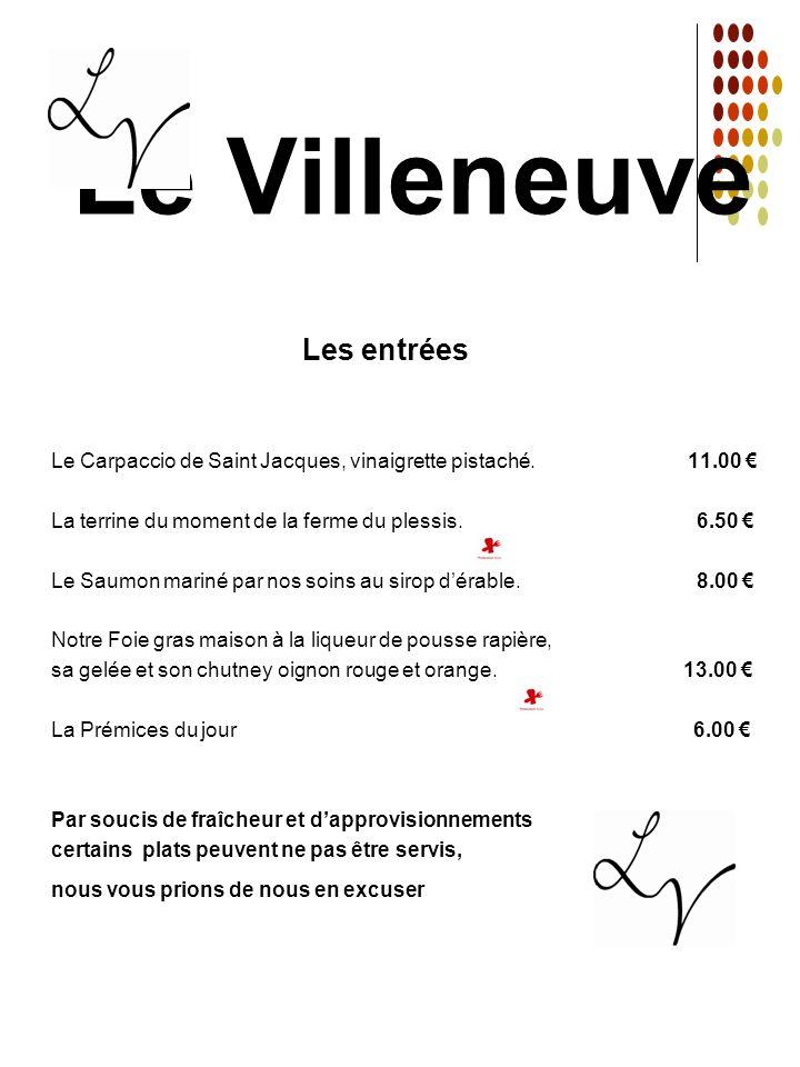 Le Villeneuve Les entrées Le Carpaccio de Saint Jacques, vinaigrette pistaché. 11.00 La terrine du moment de la ferme du plessis. 6.50 Le Saumon marin