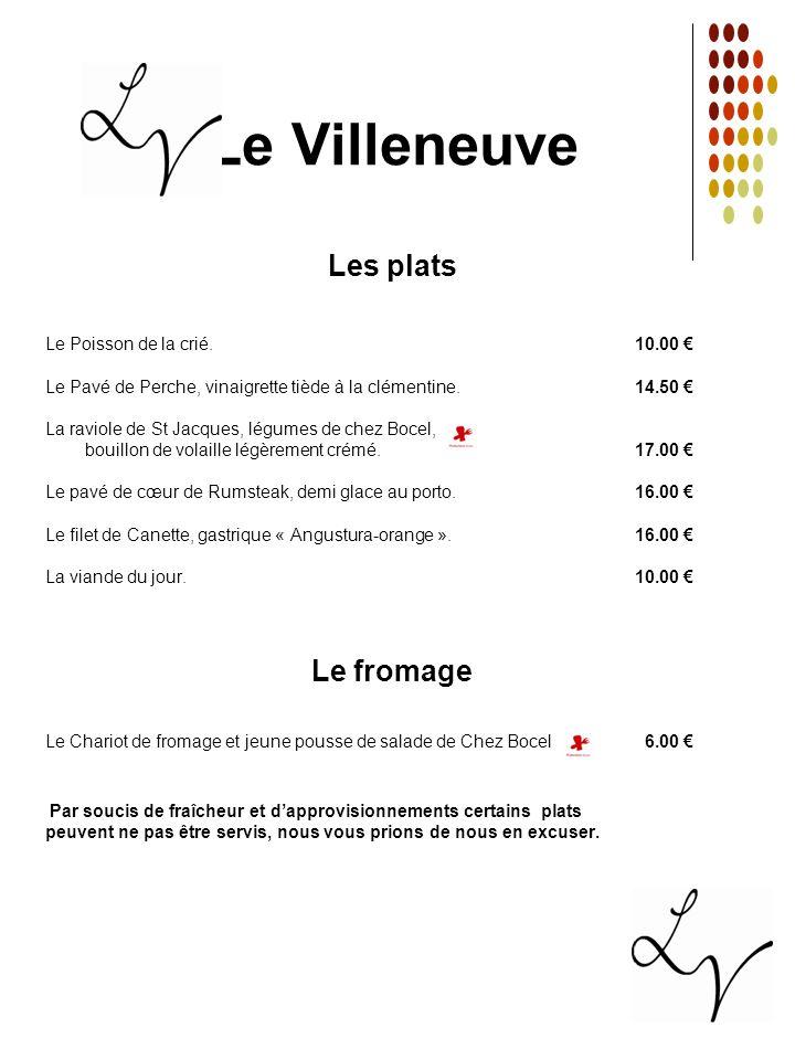 Le Villeneuve Les plats Le Poisson de la crié. 10.00 Le Pavé de Perche, vinaigrette tiède à la clémentine. 14.50 La raviole de St Jacques, légumes de
